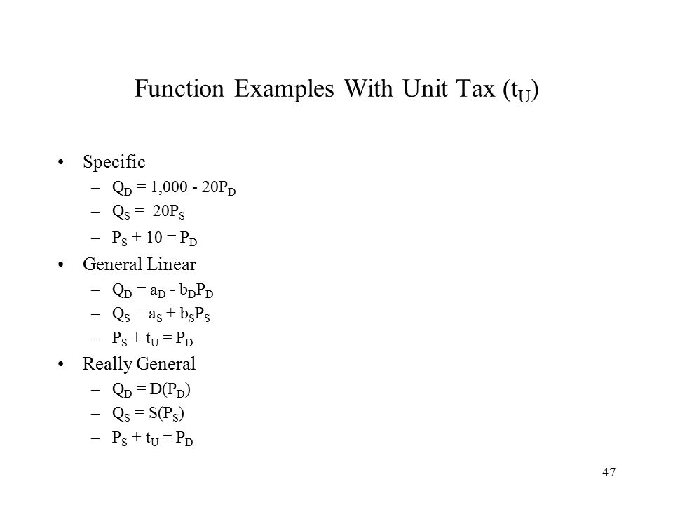 47 Function Examples With Unit Tax (t U ) Specific –Q D = 1,000 - 20P D –Q S = 20P S –P S + 10 = P D General Linear –Q D = a D - b D P D –Q S = a S + b S P S –P S + t U = P D Really General –Q D = D(P D ) –Q S = S(P S ) –P S + t U = P D