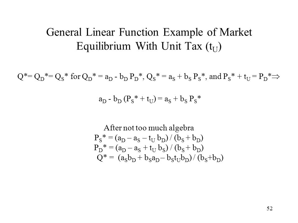 52 General Linear Function Example of Market Equilibrium With Unit Tax (t U ) Q*= Q D *= Q S * for Q D * = a D - b D P D *, Q S * = a S + b S P S *, and P S * + t U = P D *  a D - b D (P S * + t U ) = a S + b S P S * After not too much algebra P S * = (a D – a S – t U b D ) / (b S + b D ) P D * = (a D – a S + t U b S ) / (b S + b D ) Q* = (a S b D + b S a D – b S t U b D ) / (b S +b D )
