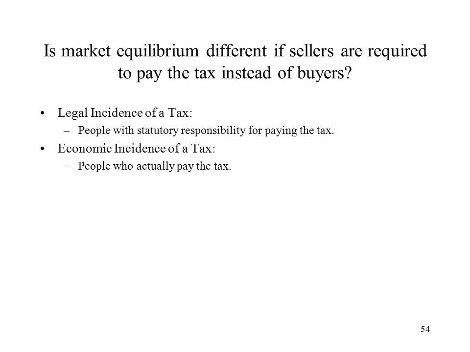 54 Is market equilibrium different if sellers are required to pay the tax instead of buyers.