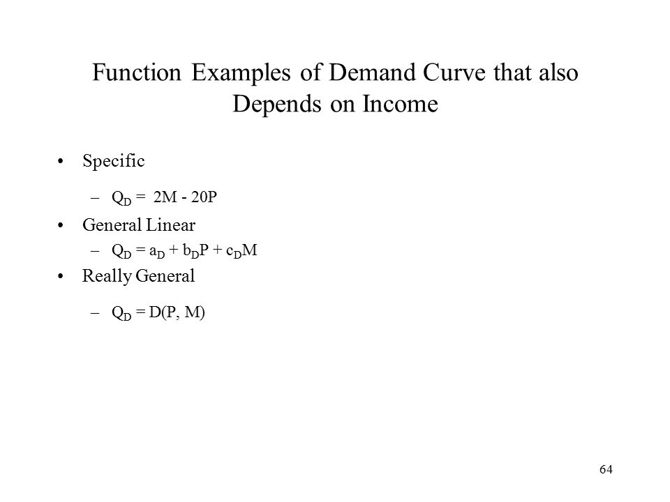 64 Function Examples of Demand Curve that also Depends on Income Specific –Q D = 2M - 20P General Linear –Q D = a D + b D P + c D M Really General –Q D = D(P, M)