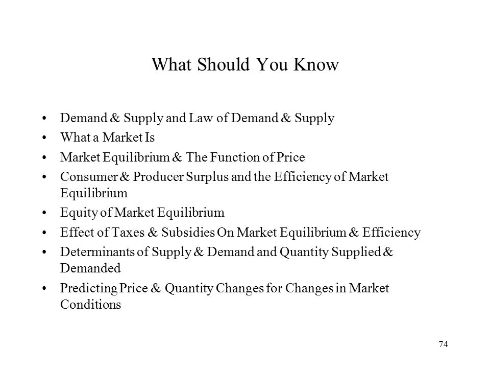 74 What Should You Know Demand & Supply and Law of Demand & Supply What a Market Is Market Equilibrium & The Function of Price Consumer & Producer Surplus and the Efficiency of Market Equilibrium Equity of Market Equilibrium Effect of Taxes & Subsidies On Market Equilibrium & Efficiency Determinants of Supply & Demand and Quantity Supplied & Demanded Predicting Price & Quantity Changes for Changes in Market Conditions