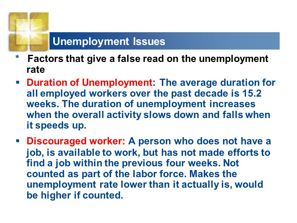 Unemployment Issues * Factors that give a false read on the unemployment rate  Duration of Unemployment: The average duration for all employed worker
