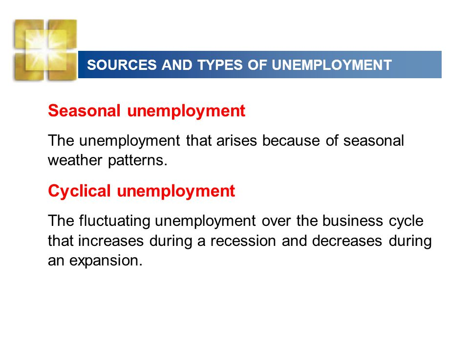 SOURCES AND TYPES OF UNEMPLOYMENT Seasonal unemployment The unemployment that arises because of seasonal weather patterns. Cyclical unemployment The f