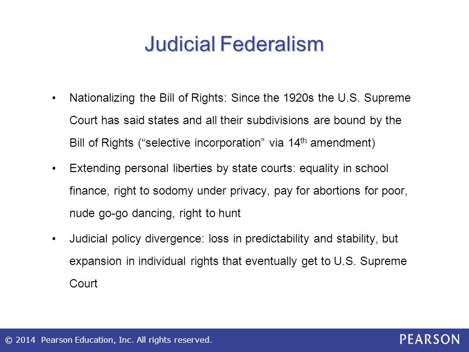 © 2014 Pearson Education, Inc. All rights reserved. Judicial Federalism Nationalizing the Bill of Rights: Since the 1920s the U.S. Supreme Court has s