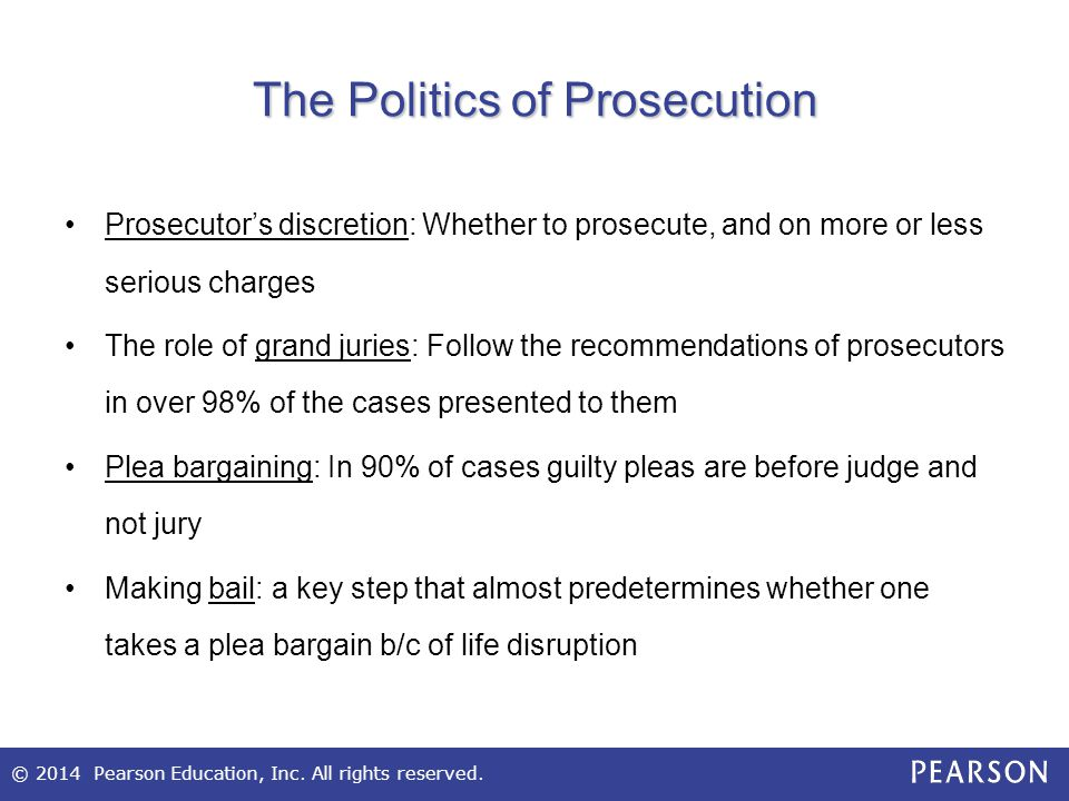 © 2014 Pearson Education, Inc. All rights reserved. The Politics of Prosecution Prosecutor's discretion: Whether to prosecute, and on more or less ser