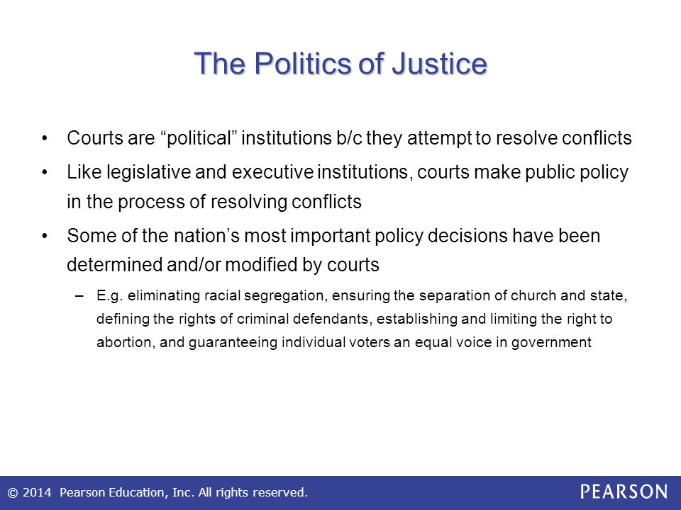 """© 2014 Pearson Education, Inc. All rights reserved. The Politics of Justice Courts are """"political"""" institutions b/c they attempt to resolve conflicts"""