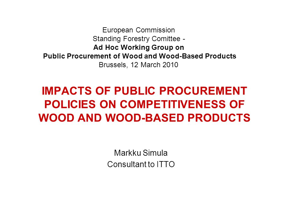 IMPACTS OF PUBLIC PROCUREMENT POLICIES ON COMPETITIVENESS OF WOOD AND WOOD-BASED PRODUCTS Markku Simula Consultant to ITTO European Commission Standing Forestry Comittee - Ad Hoc Working Group on Public Procurement of Wood and Wood-Based Products Brussels, 12 March 2010