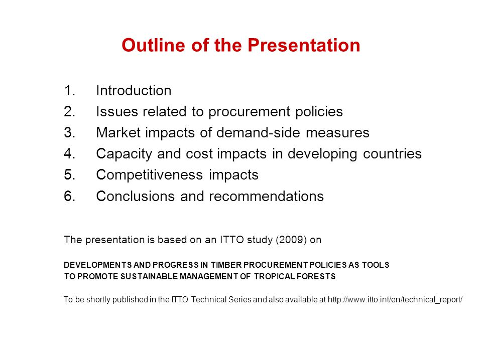 Outline of the Presentation 1.Introduction 2.Issues related to procurement policies 3.Market impacts of demand-side measures 4.Capacity and cost impacts in developing countries 5.Competitiveness impacts 6.Conclusions and recommendations The presentation is based on an ITTO study (2009) on DEVELOPMENTS AND PROGRESS IN TIMBER PROCUREMENT POLICIES AS TOOLS TO PROMOTE SUSTAINABLE MANAGEMENT OF TROPICAL FORESTS To be shortly published in the ITTO Technical Series and also available at http://www.itto.int/en/technical_report/
