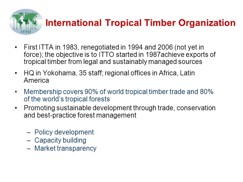 International Tropical Timber Organization First ITTA in 1983, renegotiated in 1994 and 2006 (not yet in force); the objective is to ITTO started in 1987achieve exports of tropical timber from legal and sustainably managed sources HQ in Yokohama, 35 staff; regional offices in Africa, Latin America Membership covers 90% of world tropical timber trade and 80% of the world's tropical forests Promoting sustainable development through trade, conservation and best-practice forest management –Policy development –Capacity building –Market transparency