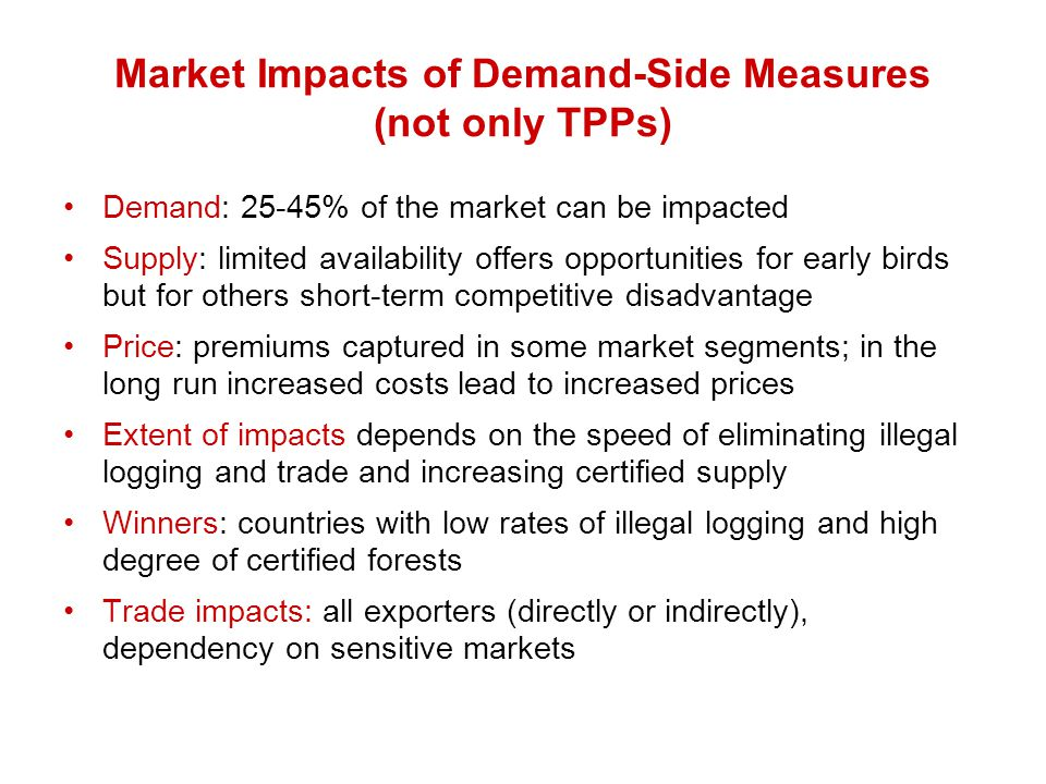 Market Impacts of Demand-Side Measures (not only TPPs) Demand: 25-45% of the market can be impacted Supply: limited availability offers opportunities for early birds but for others short-term competitive disadvantage Price: premiums captured in some market segments; in the long run increased costs lead to increased prices Extent of impacts depends on the speed of eliminating illegal logging and trade and increasing certified supply Winners: countries with low rates of illegal logging and high degree of certified forests Trade impacts: all exporters (directly or indirectly), dependency on sensitive markets