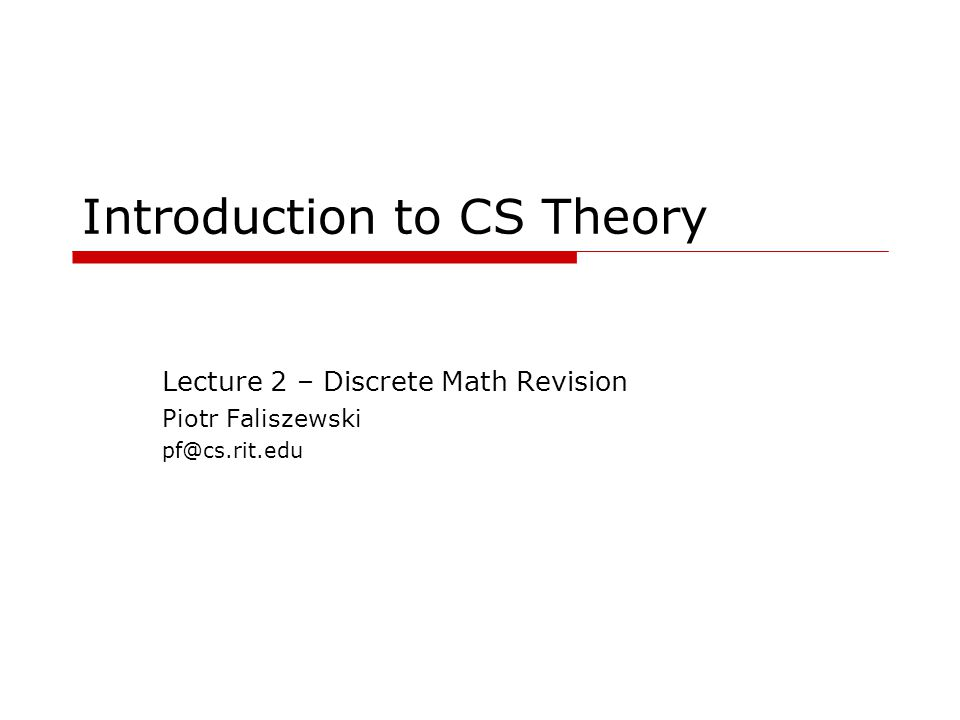 Introduction to CS Theory Lecture 2 – Discrete Math Revision Piotr Faliszewski pf@cs.rit.edu