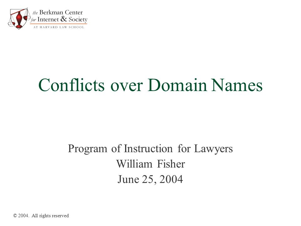 Conflicts over Domain Names Program of Instruction for Lawyers William Fisher June 25, 2004 © 2004. All rights reserved
