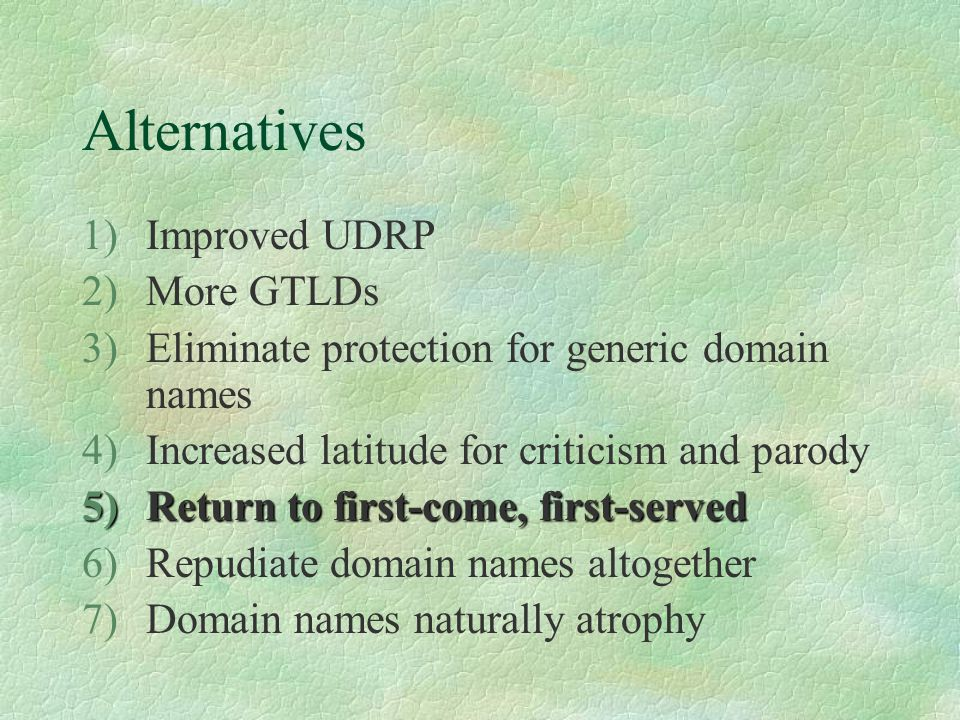 Alternatives 1)Improved UDRP 2)More GTLDs 3)Eliminate protection for generic domain names 4)Increased latitude for criticism and parody 5)Return to first-come, first-served 6)Repudiate domain names altogether 7)Domain names naturally atrophy