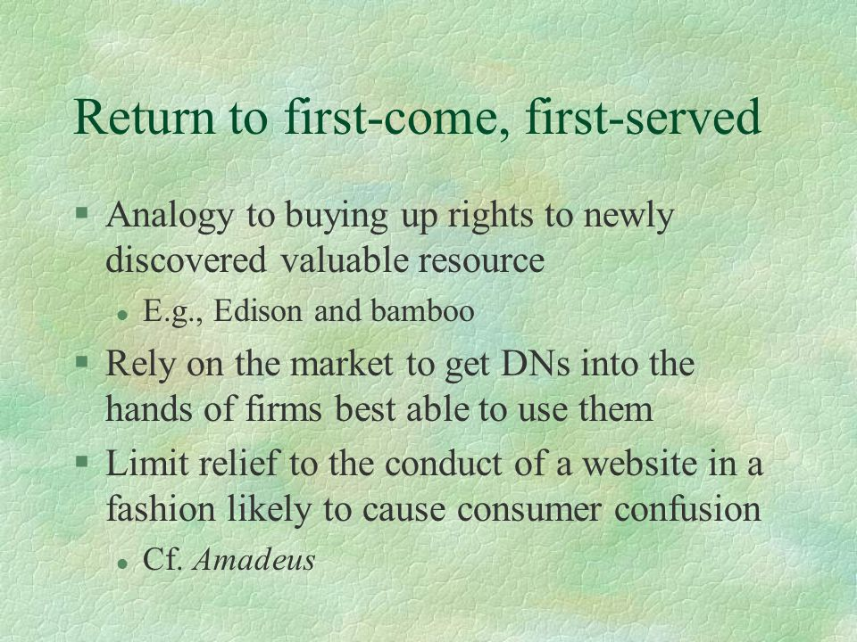 Return to first-come, first-served §Analogy to buying up rights to newly discovered valuable resource l E.g., Edison and bamboo §Rely on the market to get DNs into the hands of firms best able to use them §Limit relief to the conduct of a website in a fashion likely to cause consumer confusion l Cf.