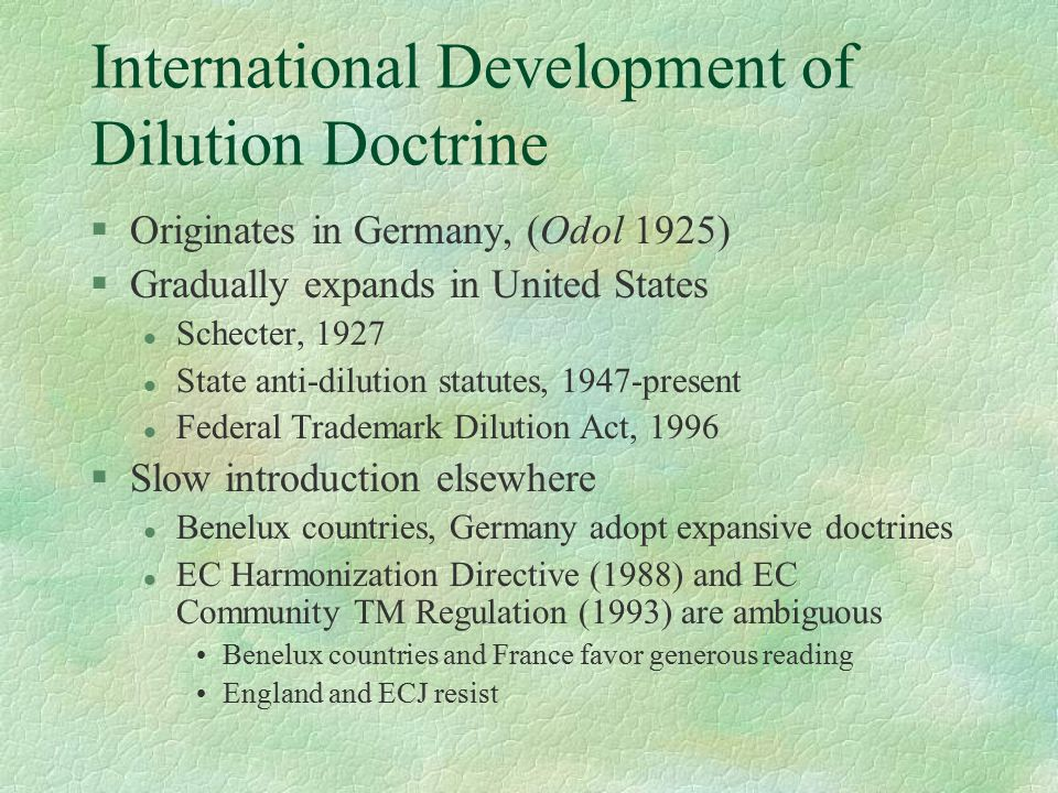 International Development of Dilution Doctrine §Originates in Germany, (Odol 1925) §Gradually expands in United States l Schecter, 1927 l State anti-dilution statutes, 1947-present l Federal Trademark Dilution Act, 1996 §Slow introduction elsewhere l Benelux countries, Germany adopt expansive doctrines l EC Harmonization Directive (1988) and EC Community TM Regulation (1993) are ambiguous Benelux countries and France favor generous reading England and ECJ resist