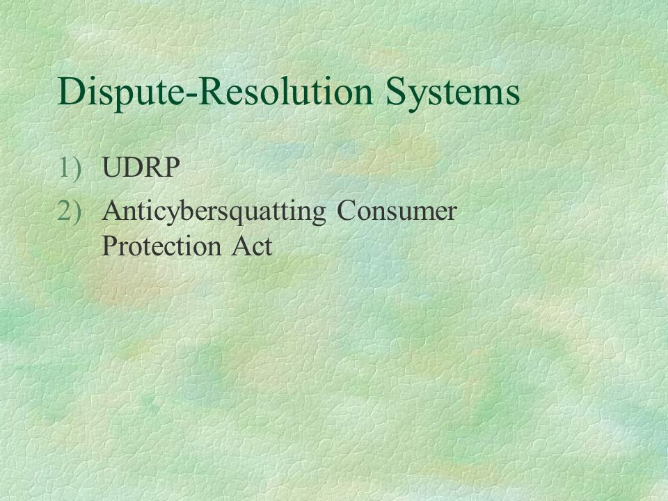 Dispute-Resolution Systems 1)UDRP 2)Anticybersquatting Consumer Protection Act