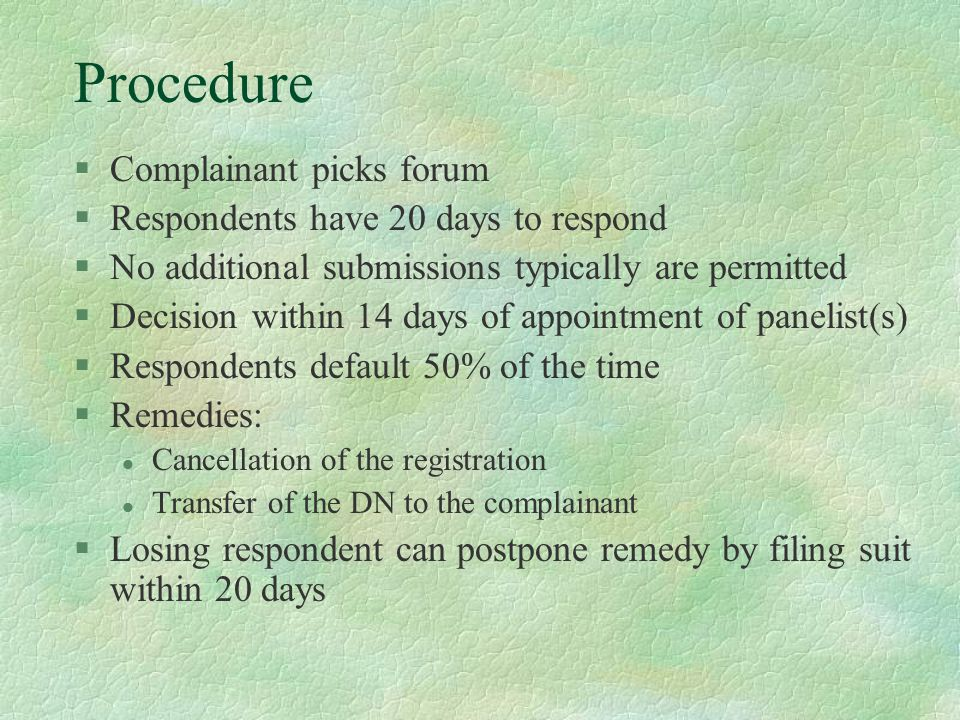Procedure §Complainant picks forum §Respondents have 20 days to respond §No additional submissions typically are permitted §Decision within 14 days of appointment of panelist(s) §Respondents default 50% of the time §Remedies: l Cancellation of the registration l Transfer of the DN to the complainant §Losing respondent can postpone remedy by filing suit within 20 days