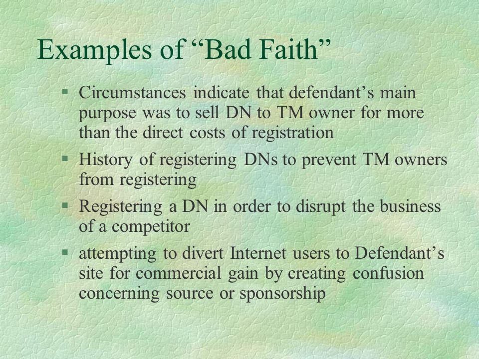 Examples of Bad Faith §Circumstances indicate that defendant's main purpose was to sell DN to TM owner for more than the direct costs of registration §History of registering DNs to prevent TM owners from registering §Registering a DN in order to disrupt the business of a competitor §attempting to divert Internet users to Defendant's site for commercial gain by creating confusion concerning source or sponsorship