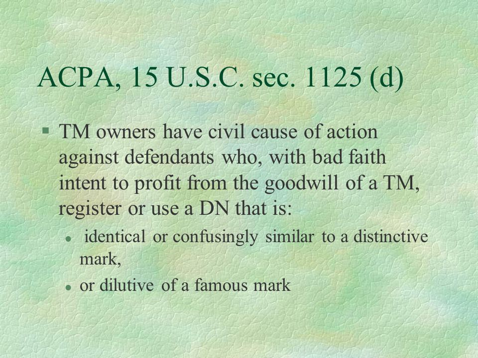 ACPA, 15 U.S.C. sec. 1125 (d) §TM owners have civil cause of action against defendants who, with bad faith intent to profit from the goodwill of a TM,