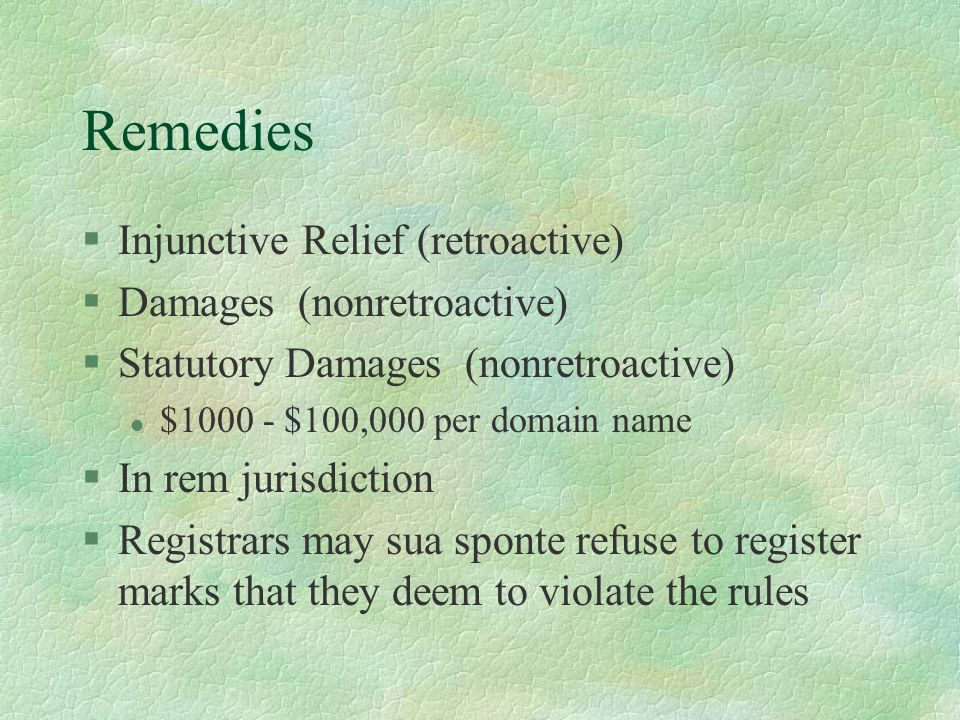 Remedies §Injunctive Relief (retroactive) §Damages (nonretroactive) §Statutory Damages (nonretroactive) l $1000 - $100,000 per domain name §In rem jurisdiction §Registrars may sua sponte refuse to register marks that they deem to violate the rules
