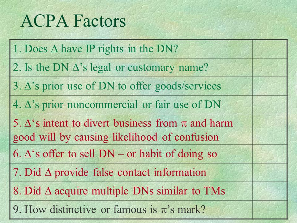 ACPA Factors 1. Does  have IP rights in the DN? 2. Is the DN  's legal or customary name? 3.  's prior use of DN to offer goods/services 4.  's pr