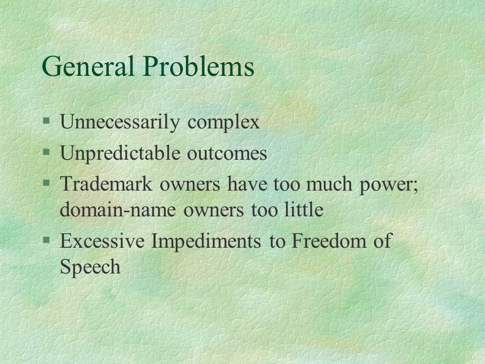 General Problems §Unnecessarily complex §Unpredictable outcomes §Trademark owners have too much power; domain-name owners too little §Excessive Impediments to Freedom of Speech