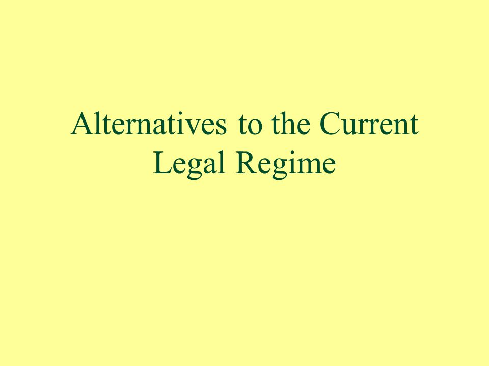 Alternatives to the Current Legal Regime
