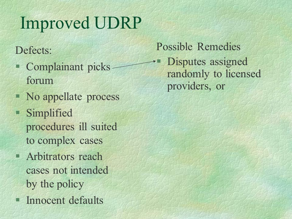 Improved UDRP Defects: §Complainant picks forum §No appellate process §Simplified procedures ill suited to complex cases §Arbitrators reach cases not