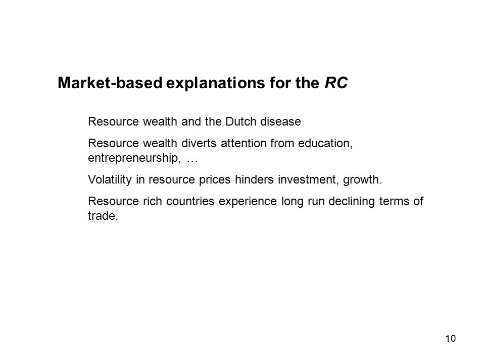10 Market-based explanations for the RC Resource wealth and the Dutch disease Resource wealth diverts attention from education, entrepreneurship, … Volatility in resource prices hinders investment, growth.
