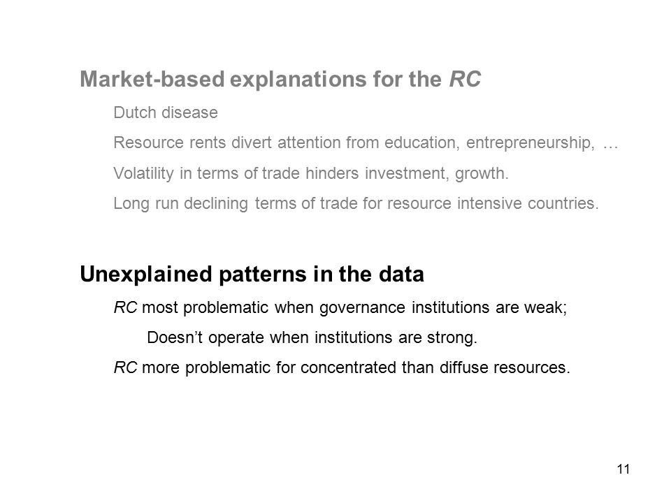 11 Market-based explanations for the RC Dutch disease Resource rents divert attention from education, entrepreneurship, … Volatility in terms of trade hinders investment, growth.