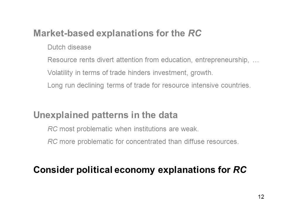 12 Market-based explanations for the RC Dutch disease Resource rents divert attention from education, entrepreneurship, … Volatility in terms of trade hinders investment, growth.