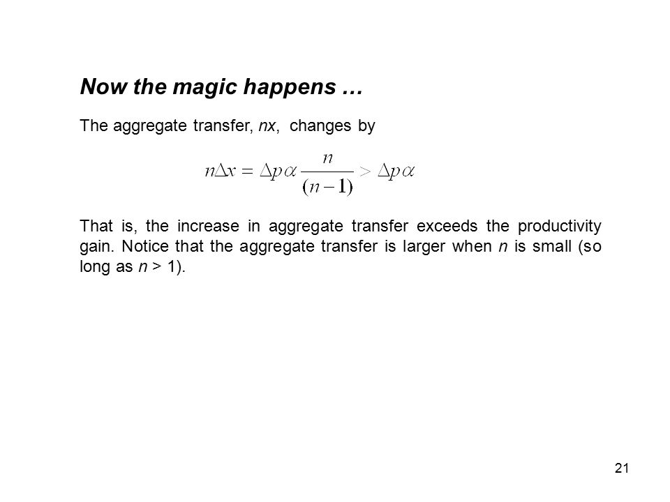 21 Now the magic happens … The aggregate transfer, nx, changes by That is, the increase in aggregate transfer exceeds the productivity gain.