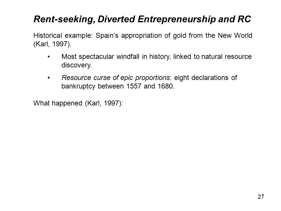 27 Rent-seeking, Diverted Entrepreneurship and RC Historical example: Spain's appropriation of gold from the New World (Karl, 1997).