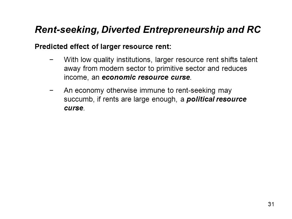 31 Rent-seeking, Diverted Entrepreneurship and RC Predicted effect of larger resource rent: −With low quality institutions, larger resource rent shifts talent away from modern sector to primitive sector and reduces income, an economic resource curse.
