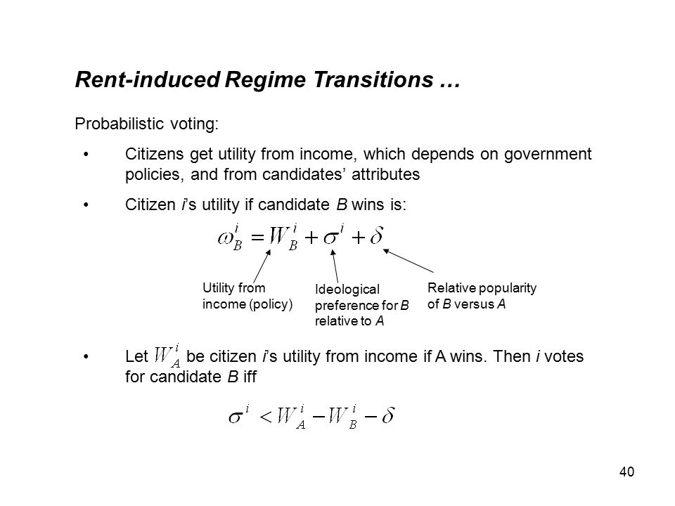 40 Rent-induced Regime Transitions … Probabilistic voting: Citizens get utility from income, which depends on government policies, and from candidates' attributes Citizen i's utility if candidate B wins is: Let be citizen i's utility from income if A wins.