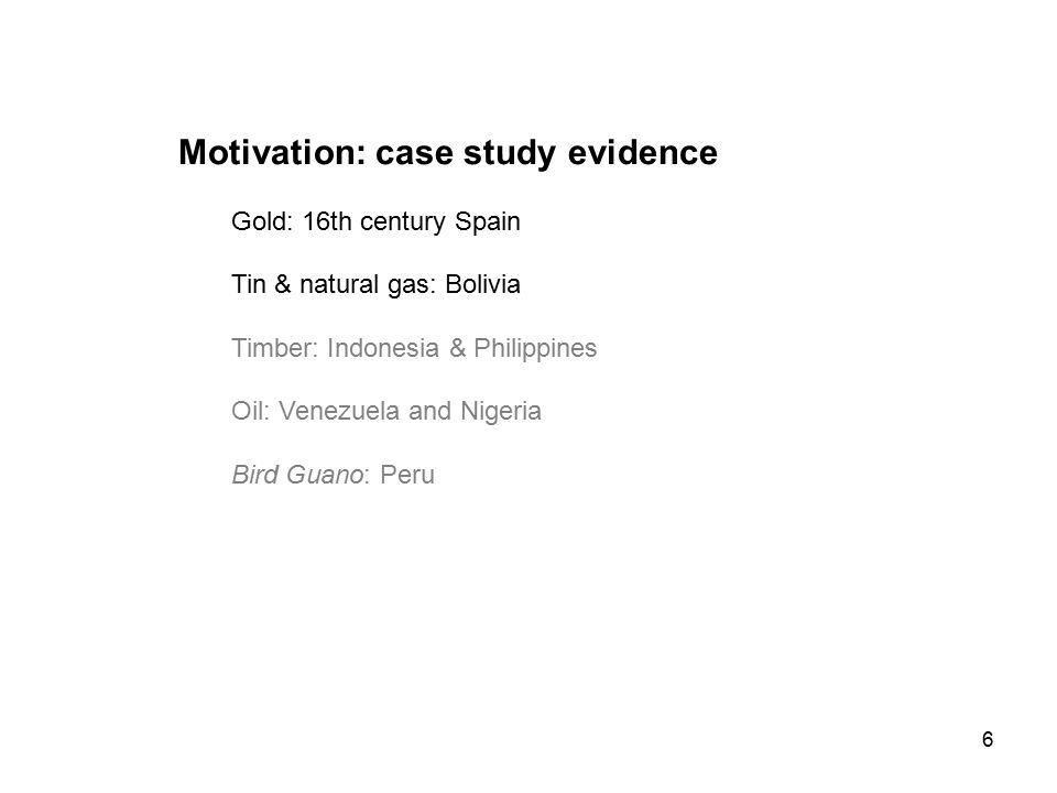 6 Motivation: case study evidence Gold: 16th century Spain Tin & natural gas: Bolivia Timber: Indonesia & Philippines Oil: Venezuela and Nigeria Bird Guano: Peru
