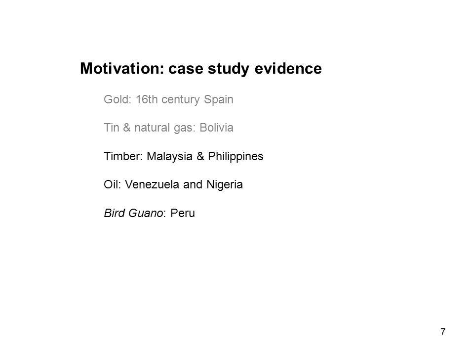 7 Motivation: case study evidence Gold: 16th century Spain Tin & natural gas: Bolivia Timber: Malaysia & Philippines Oil: Venezuela and Nigeria Bird Guano: Peru
