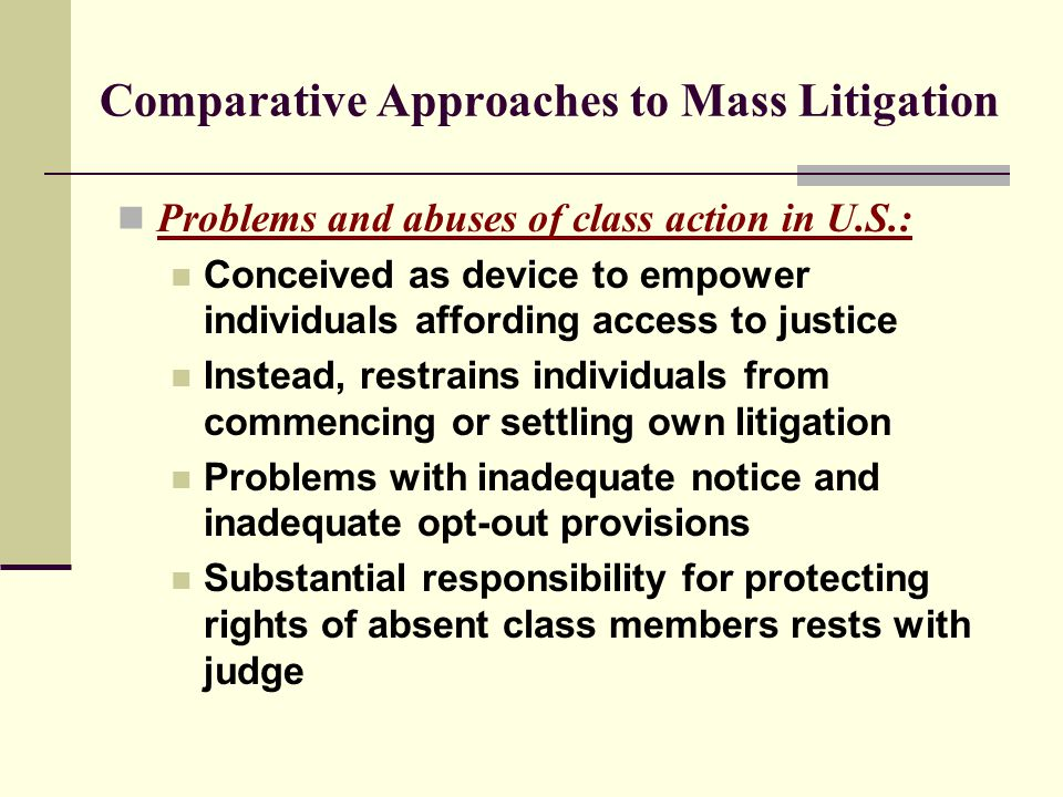 Comparative Approaches to Mass Litigation Problems and abuses of class action in U.S.: Conceived as device to empower individuals affording access to justice Instead, restrains individuals from commencing or settling own litigation Problems with inadequate notice and inadequate opt-out provisions Substantial responsibility for protecting rights of absent class members rests with judge