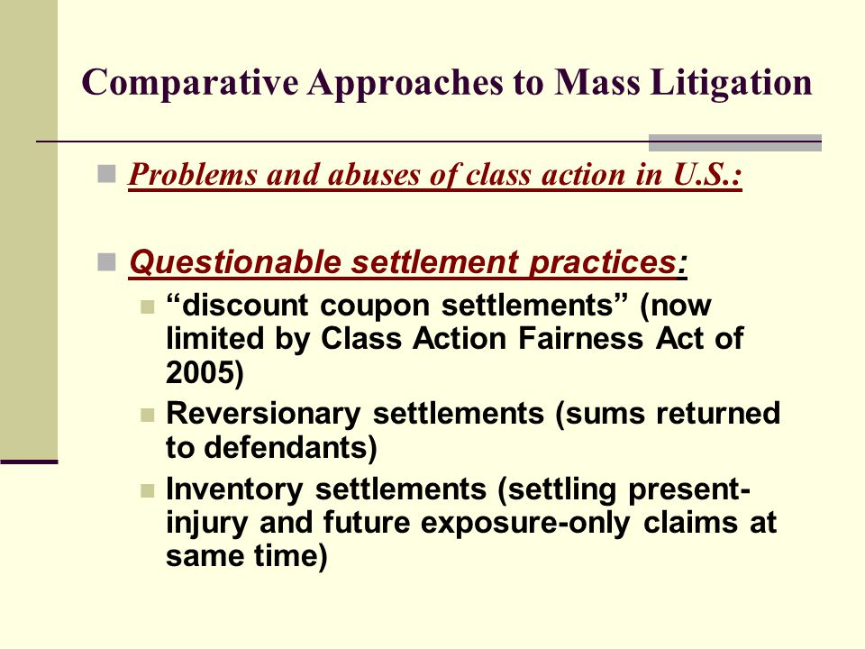 Comparative Approaches to Mass Litigation Problems and abuses of class action in U.S.: Questionable settlement practices: discount coupon settlements (now limited by Class Action Fairness Act of 2005) Reversionary settlements (sums returned to defendants) Inventory settlements (settling present- injury and future exposure-only claims at same time)