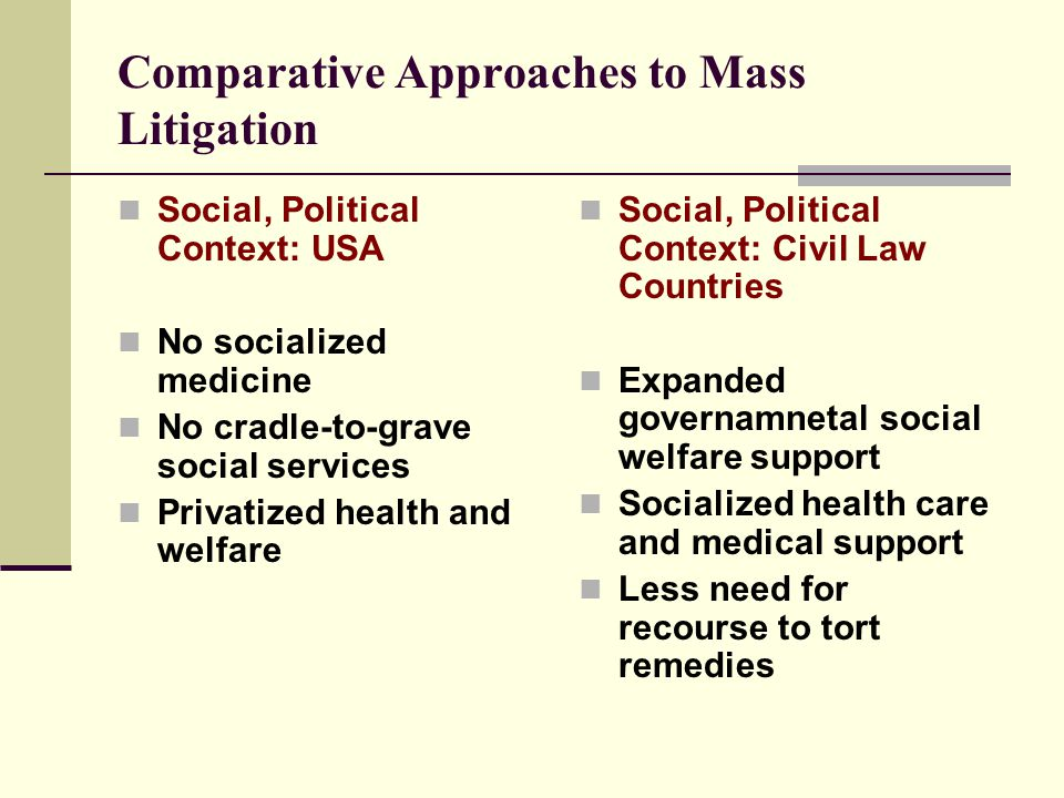 Comparative Approaches to Mass Litigation Social, Political Context: USA No socialized medicine No cradle-to-grave social services Privatized health and welfare Social, Political Context: Civil Law Countries Expanded governamnetal social welfare support Socialized health care and medical support Less need for recourse to tort remedies