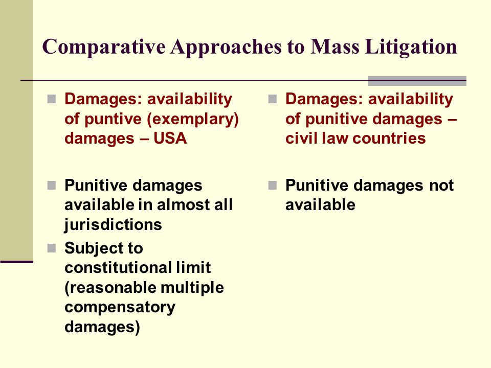 Comparative Approaches to Mass Litigation Damages: availability of puntive (exemplary) damages – USA Punitive damages available in almost all jurisdictions Subject to constitutional limit (reasonable multiple compensatory damages) Damages: availability of punitive damages – civil law countries Punitive damages not available