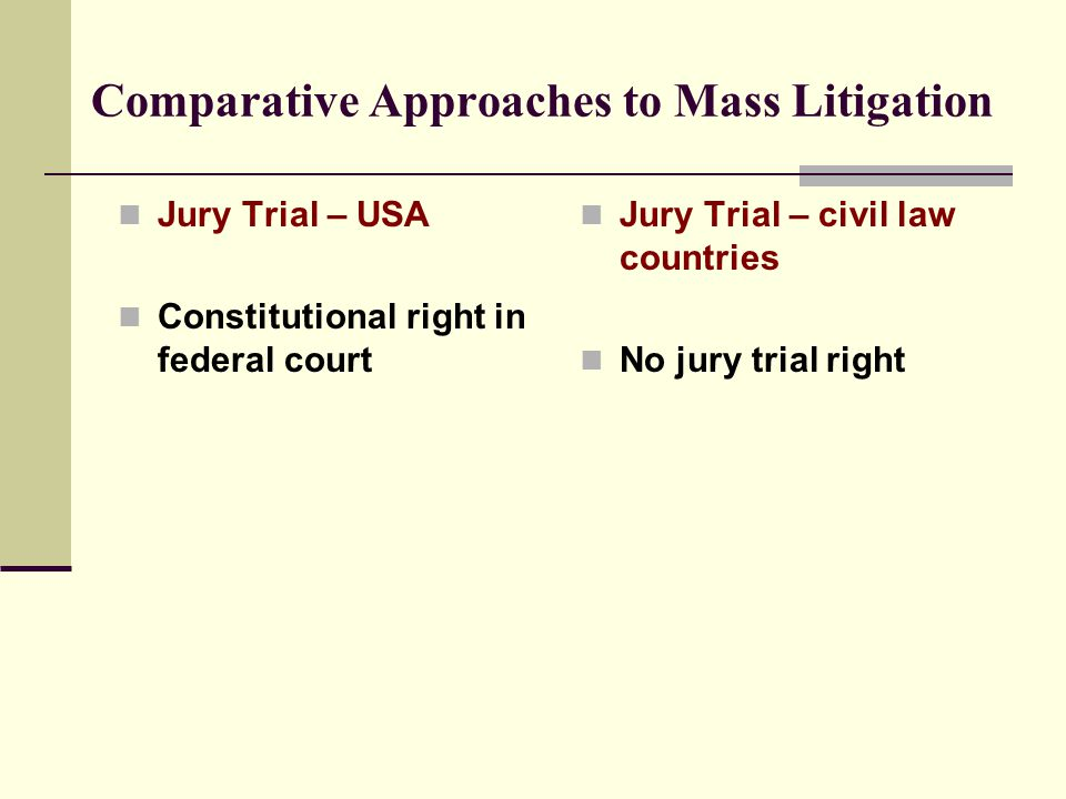 Comparative Approaches to Mass Litigation Jury Trial – USA Constitutional right in federal court Jury Trial – civil law countries No jury trial right