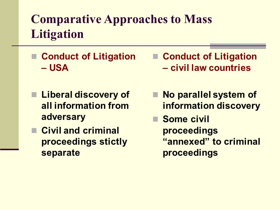 Comparative Approaches to Mass Litigation Conduct of Litigation – USA Liberal discovery of all information from adversary Civil and criminal proceedings stictly separate Conduct of Litigation – civil law countries No parallel system of information discovery Some civil proceedings annexed to criminal proceedings