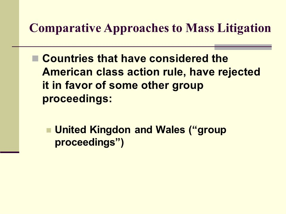 Comparative Approaches to Mass Litigation Countries that have considered the American class action rule, have rejected it in favor of some other group proceedings: United Kingdon and Wales ( group proceedings )