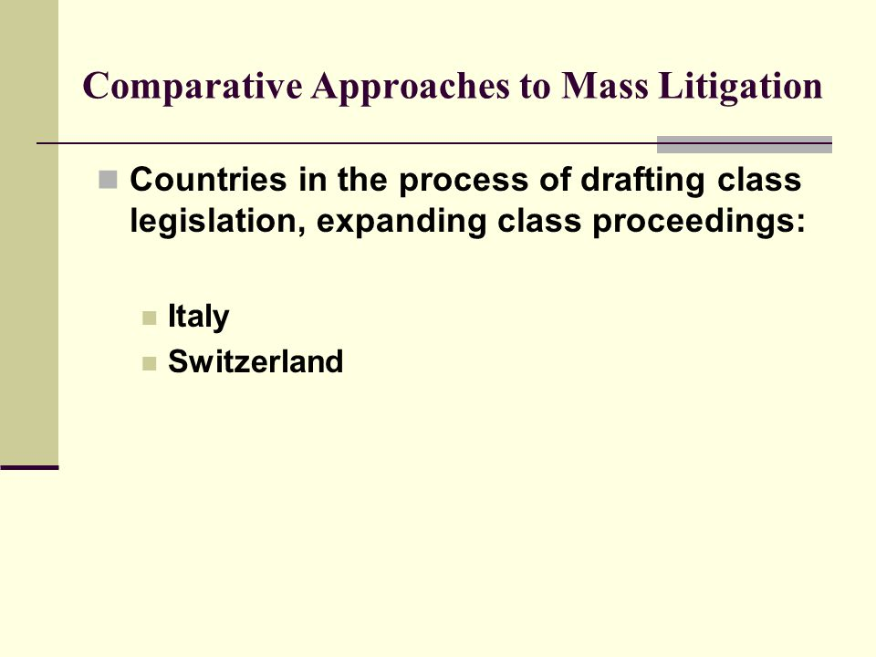 Comparative Approaches to Mass Litigation Countries in the process of drafting class legislation, expanding class proceedings: Italy Switzerland