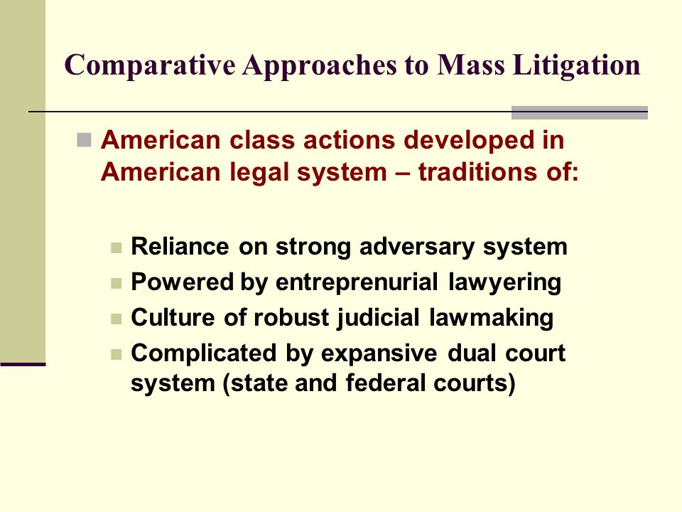 Comparative Approaches to Mass Litigation American class actions developed in American legal system – traditions of: Reliance on strong adversary system Powered by entreprenurial lawyering Culture of robust judicial lawmaking Complicated by expansive dual court system (state and federal courts)