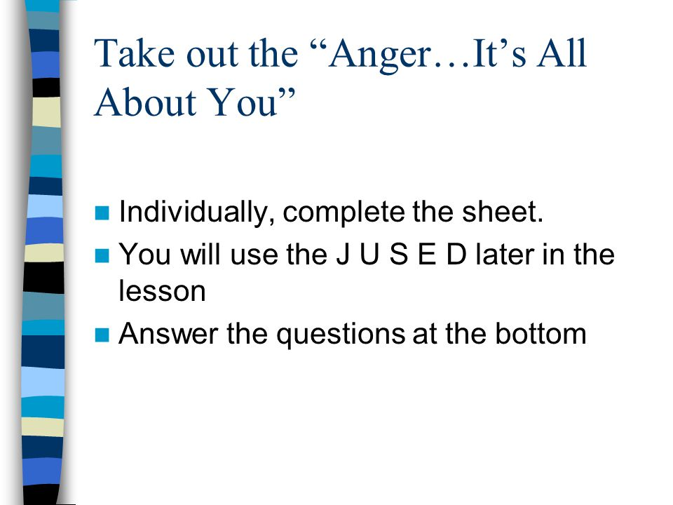 "Take out the ""Anger…It's All About You"" Individually, complete the sheet. You will use the J U S E D later in the lesson Answer the questions at the b"