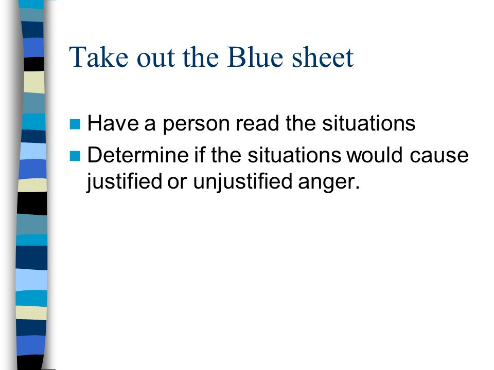 Take out the Blue sheet Have a person read the situations Determine if the situations would cause justified or unjustified anger.
