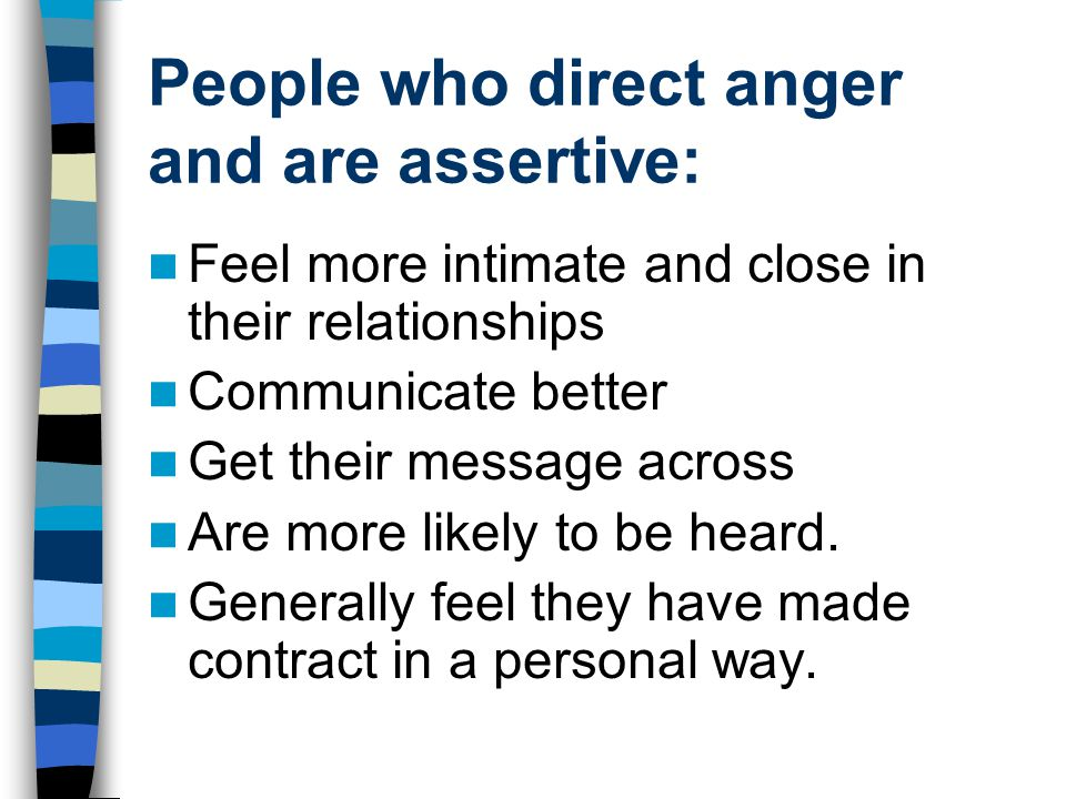People who direct anger and are assertive: Feel more intimate and close in their relationships Communicate better Get their message across Are more li