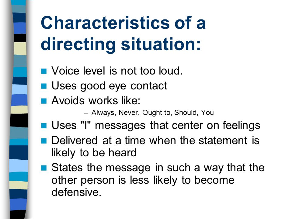 Characteristics of a directing situation: Voice level is not too loud. Uses good eye contact Avoids works like: –Always, Never, Ought to, Should, You